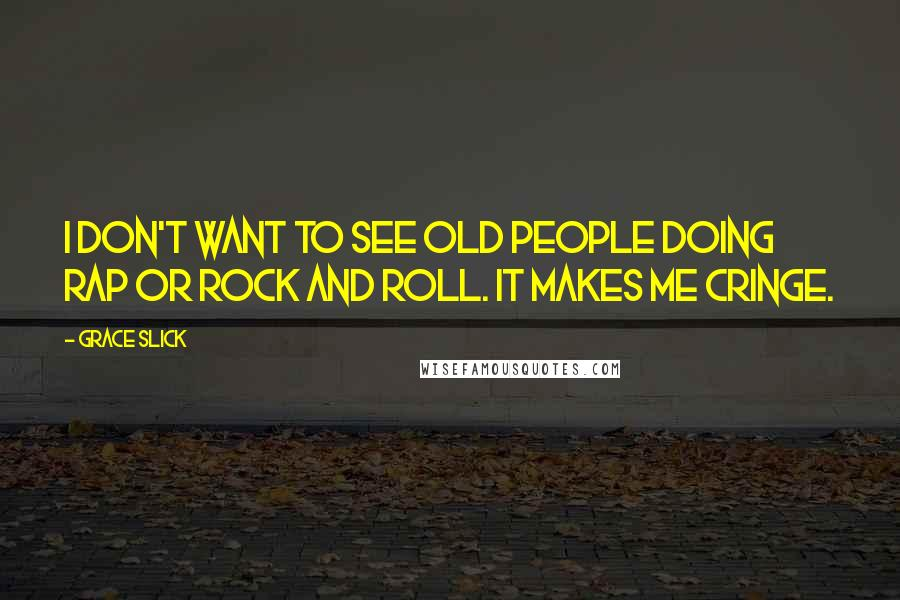 Grace Slick quotes: I don't want to see old people doing rap or rock and roll. It makes me cringe.