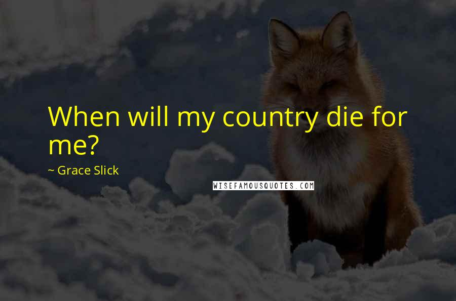 Grace Slick quotes: When will my country die for me?