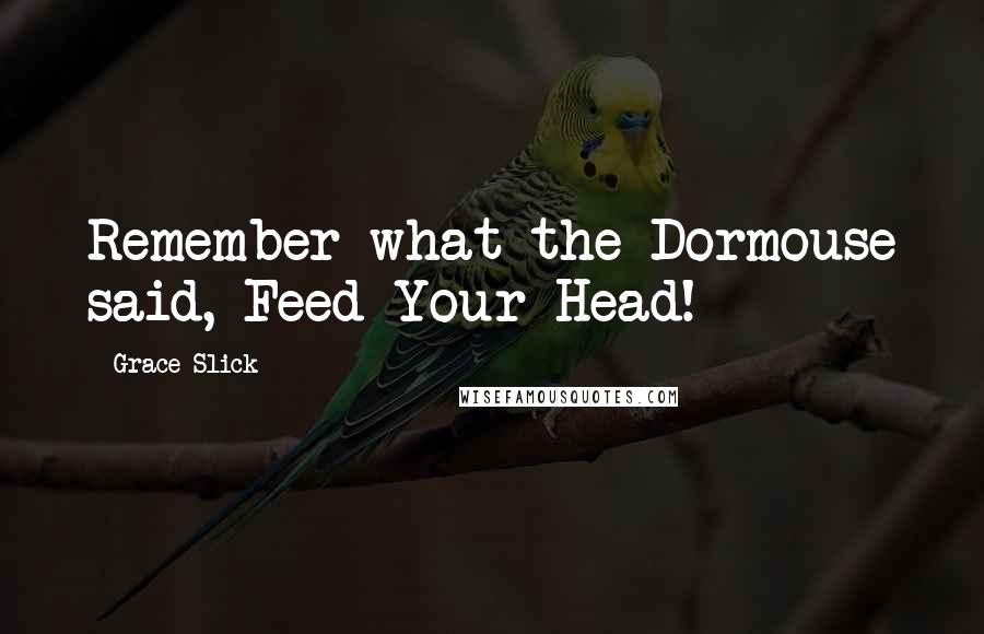 Grace Slick quotes: Remember what the Dormouse said, Feed Your Head!