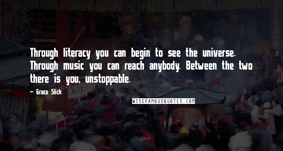 Grace Slick quotes: Through literacy you can begin to see the universe. Through music you can reach anybody. Between the two there is you, unstoppable.