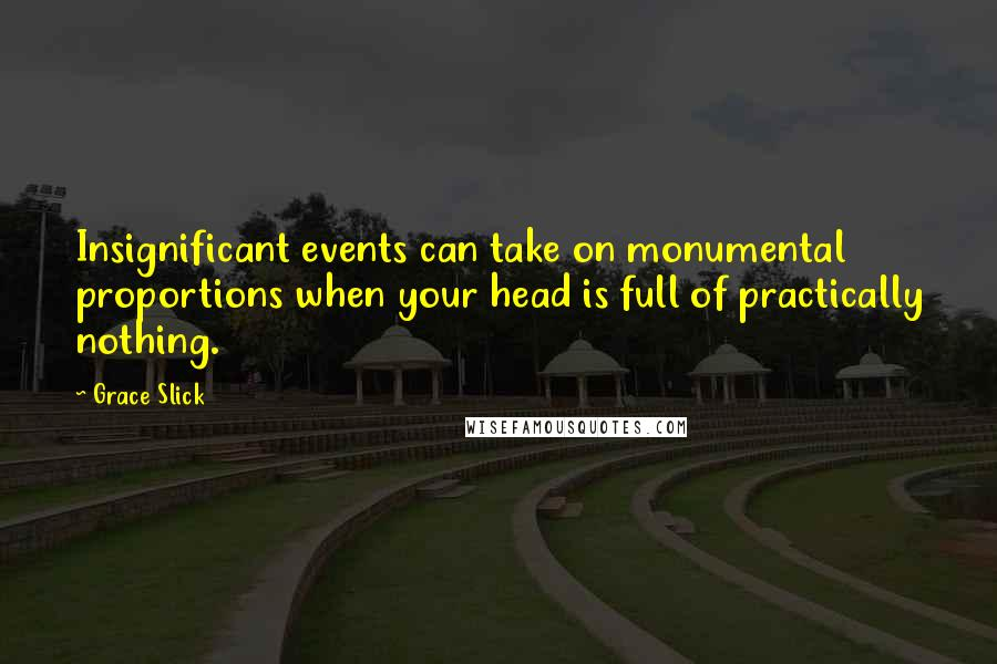 Grace Slick quotes: Insignificant events can take on monumental proportions when your head is full of practically nothing.