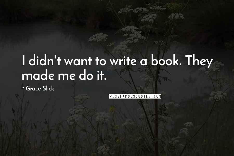 Grace Slick quotes: I didn't want to write a book. They made me do it.