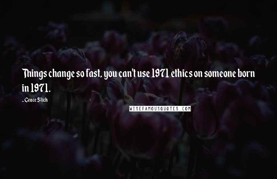 Grace Slick quotes: Things change so fast, you can't use 1971 ethics on someone born in 1971.