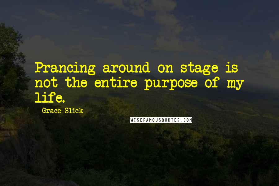 Grace Slick quotes: Prancing around on stage is not the entire purpose of my life.