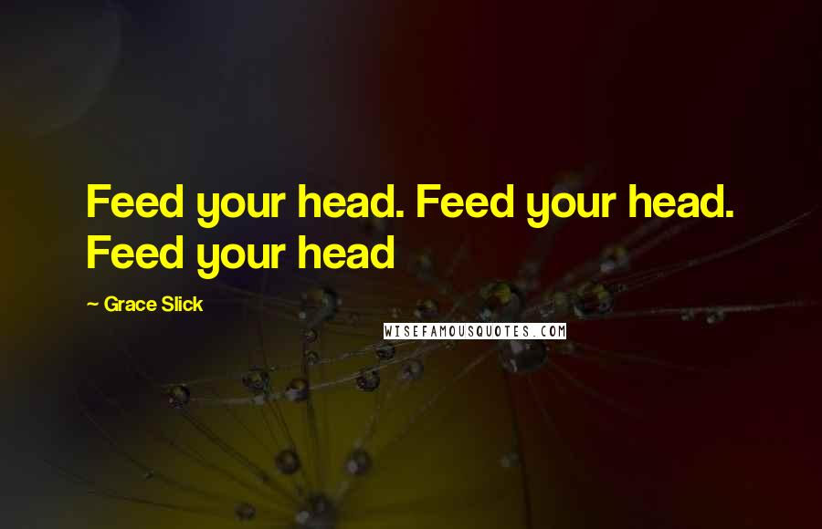 Grace Slick quotes: Feed your head. Feed your head. Feed your head