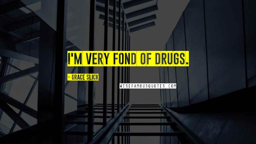 Grace Slick quotes: I'm very fond of drugs.