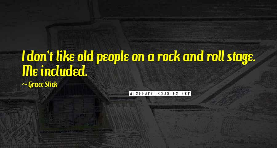 Grace Slick quotes: I don't like old people on a rock and roll stage. Me included.