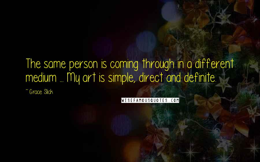 Grace Slick quotes: The same person is coming through in a different medium ... My art is simple, direct and definite.
