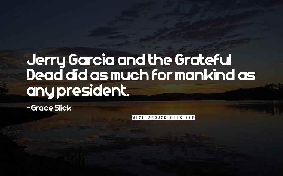 Grace Slick quotes: Jerry Garcia and the Grateful Dead did as much for mankind as any president.