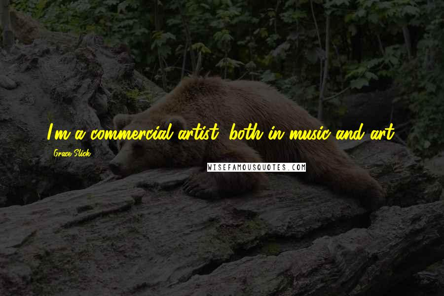 Grace Slick quotes: I'm a commercial artist, both in music and art.