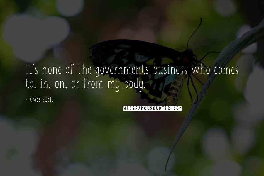 Grace Slick quotes: It's none of the governments business who comes to, in, on, or from my body.