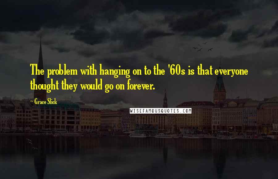 Grace Slick quotes: The problem with hanging on to the '60s is that everyone thought they would go on forever.