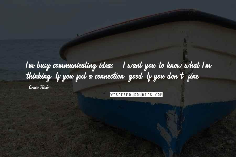 Grace Slick quotes: I'm busy communicating ideas ... I want you to know what I'm thinking. If you feel a connection, good. If you don't, fine.