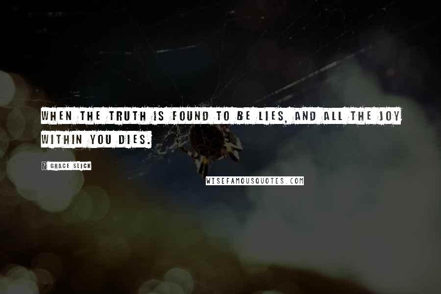 Grace Slick quotes: When the truth is found to be lies, and all the joy within you dies.