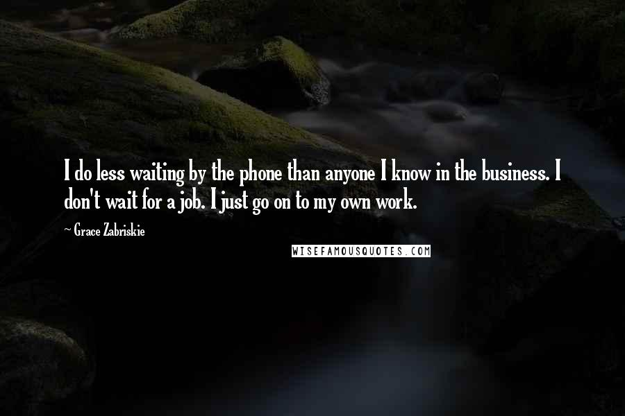 Grace Zabriskie quotes: I do less waiting by the phone than anyone I know in the business. I don't wait for a job. I just go on to my own work.