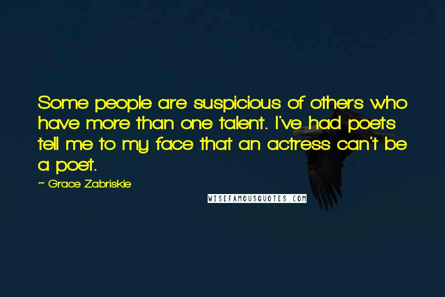 Grace Zabriskie quotes: Some people are suspicious of others who have more than one talent. I've had poets tell me to my face that an actress can't be a poet.