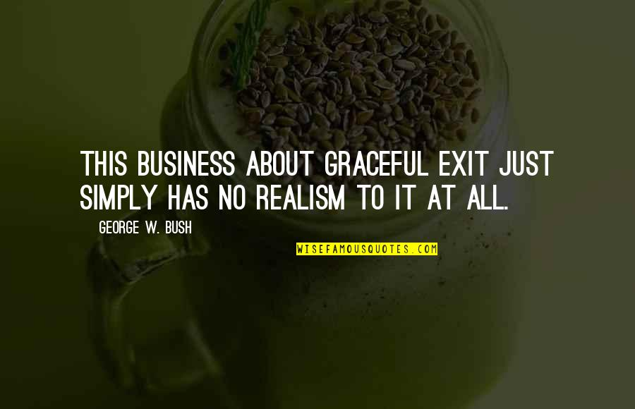 Graceful Exit Quotes By George W. Bush: This business about graceful exit just simply has