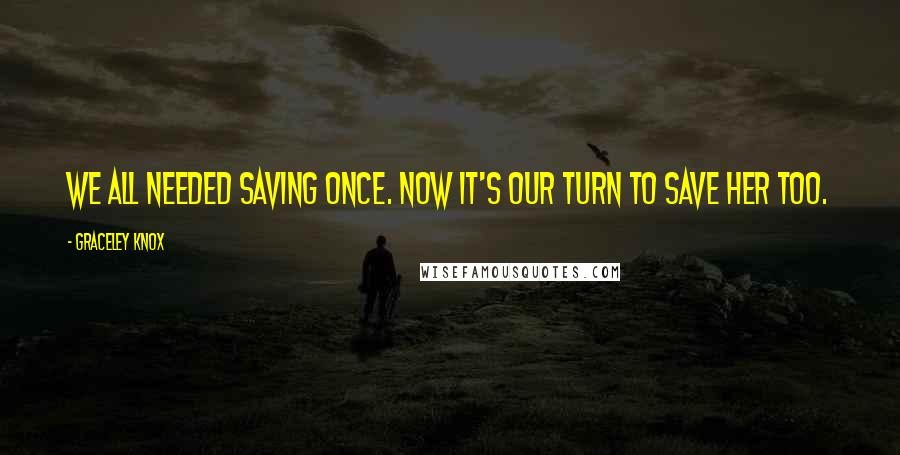 Graceley Knox quotes: We all needed saving once. Now it's our turn to save her too.