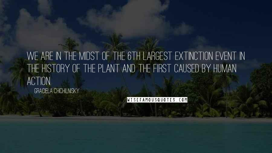 Graciela Chichilnisky quotes: We are in the midst of the 6th largest extinction event in the history of the plant and the first caused by human action.