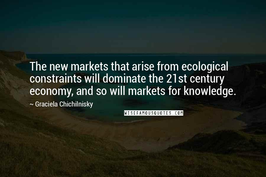 Graciela Chichilnisky quotes: The new markets that arise from ecological constraints will dominate the 21st century economy, and so will markets for knowledge.