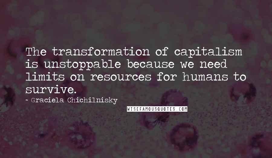 Graciela Chichilnisky quotes: The transformation of capitalism is unstoppable because we need limits on resources for humans to survive.
