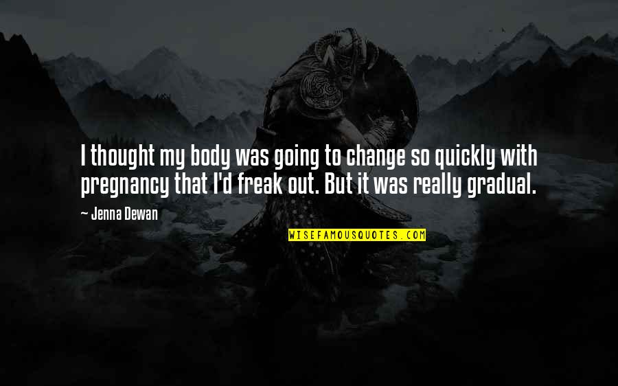 Gradual Change Quotes By Jenna Dewan: I thought my body was going to change