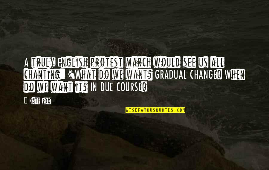 Gradual Change Quotes By Kate Fox: A truly English protest march would see us