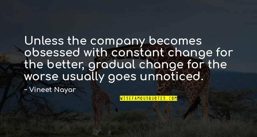 Gradual Change Quotes By Vineet Nayar: Unless the company becomes obsessed with constant change