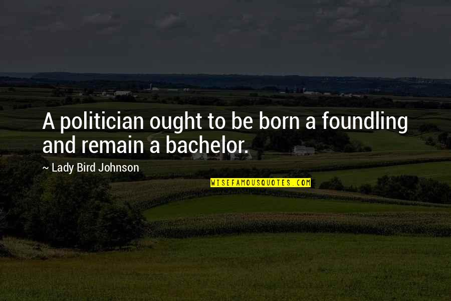 Graduation Commencement Quotes By Lady Bird Johnson: A politician ought to be born a foundling