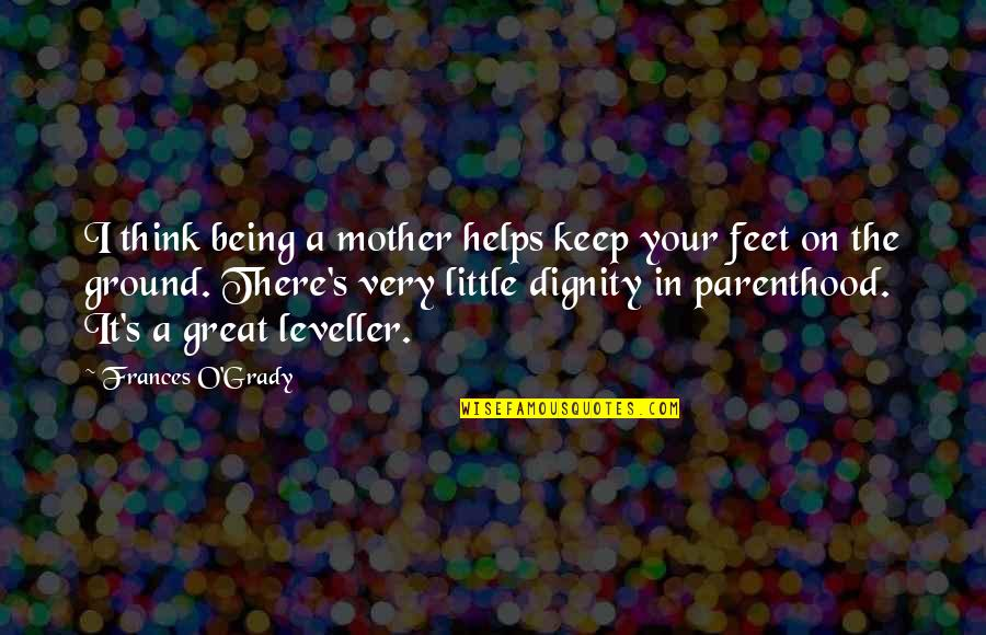 Grady Little Quotes By Frances O'Grady: I think being a mother helps keep your