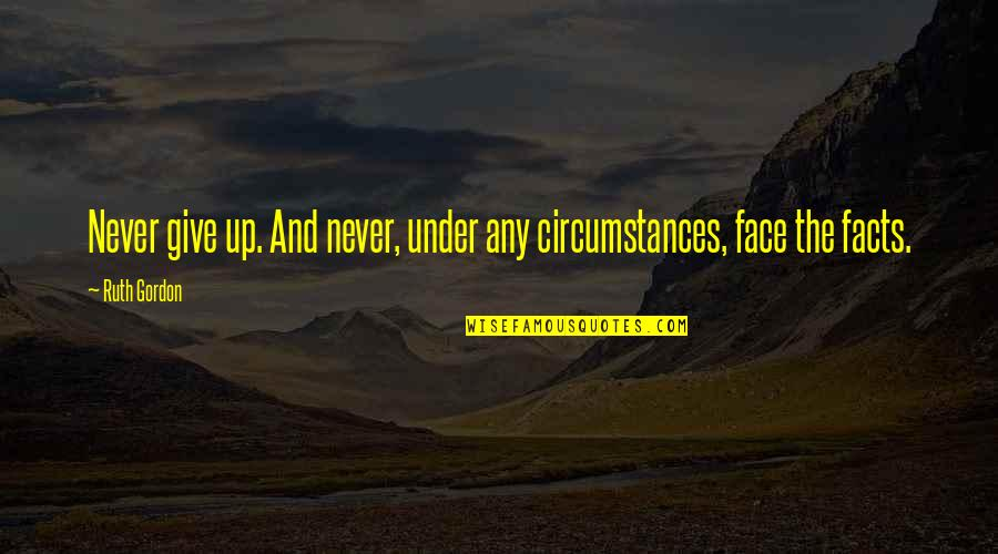 Grady Little Quotes By Ruth Gordon: Never give up. And never, under any circumstances,