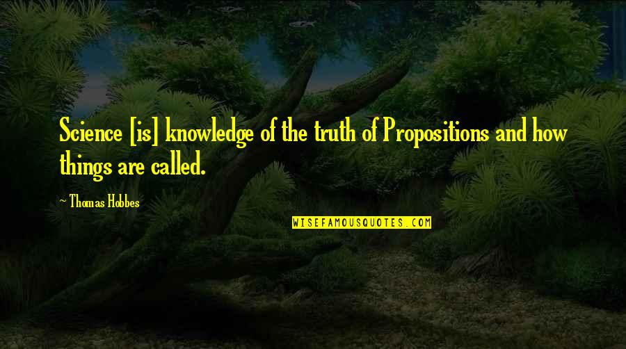 Grady Little Quotes By Thomas Hobbes: Science [is] knowledge of the truth of Propositions