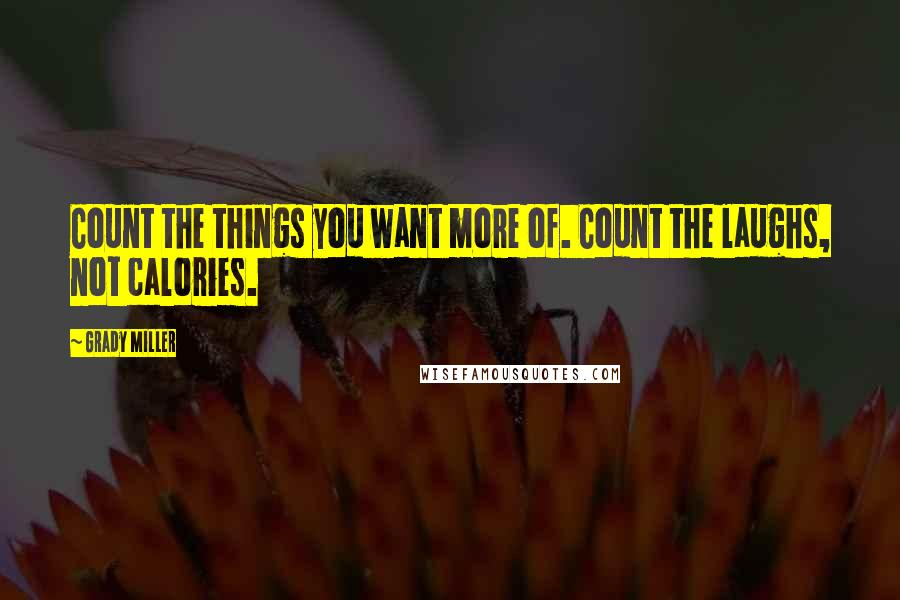 Grady Miller quotes: Count the things you want more of. Count the laughs, not calories.