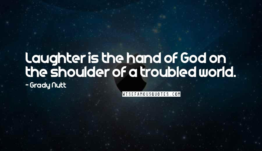 Grady Nutt quotes: Laughter is the hand of God on the shoulder of a troubled world.