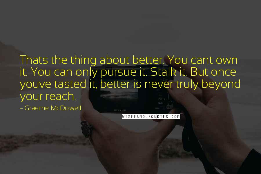 Graeme McDowell quotes: Thats the thing about better. You cant own it. You can only pursue it. Stalk it. But once youve tasted it, better is never truly beyond your reach.
