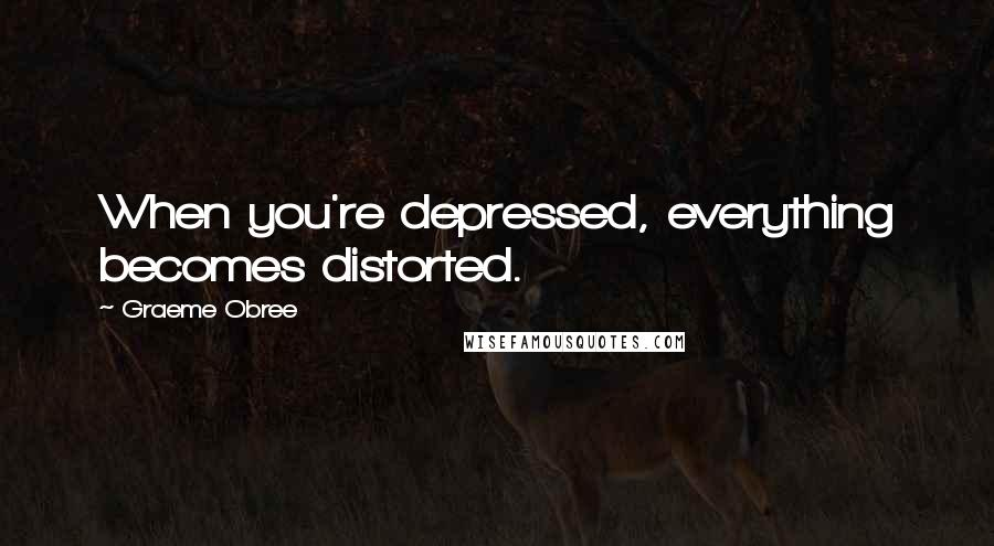 Graeme Obree quotes: When you're depressed, everything becomes distorted.