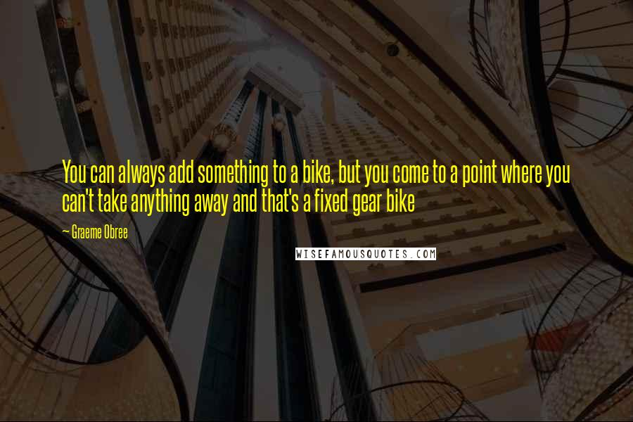 Graeme Obree quotes: You can always add something to a bike, but you come to a point where you can't take anything away and that's a fixed gear bike