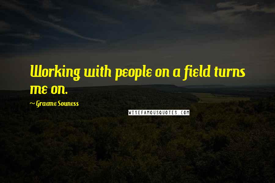 Graeme Souness quotes: Working with people on a field turns me on.