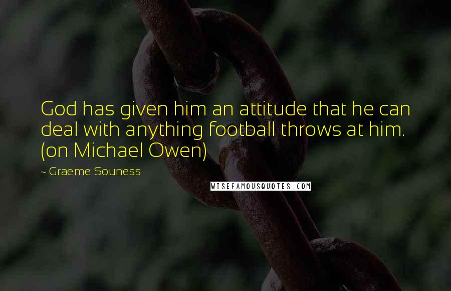 Graeme Souness quotes: God has given him an attitude that he can deal with anything football throws at him. (on Michael Owen)