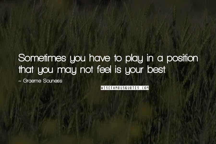 Graeme Souness quotes: Sometimes you have to play in a position that you may not feel is your best.