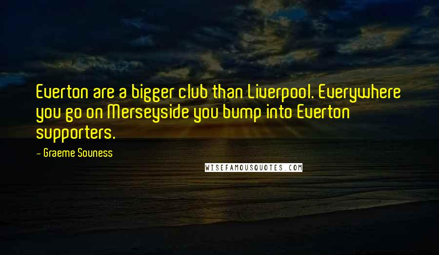 Graeme Souness quotes: Everton are a bigger club than Liverpool. Everywhere you go on Merseyside you bump into Everton supporters.