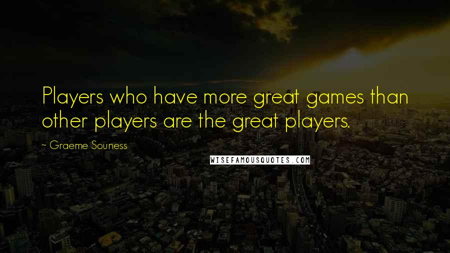 Graeme Souness quotes: Players who have more great games than other players are the great players.