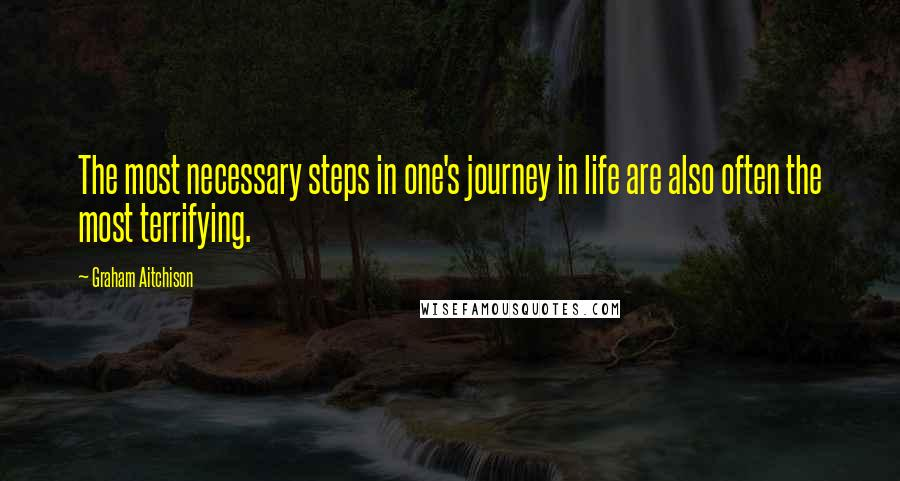 Graham Aitchison quotes: The most necessary steps in one's journey in life are also often the most terrifying.