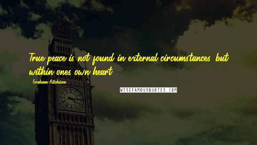 Graham Aitchison quotes: True peace is not found in external circumstances, but within ones own heart.