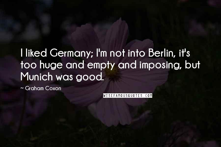 Graham Coxon quotes: I liked Germany; I'm not into Berlin, it's too huge and empty and imposing, but Munich was good.