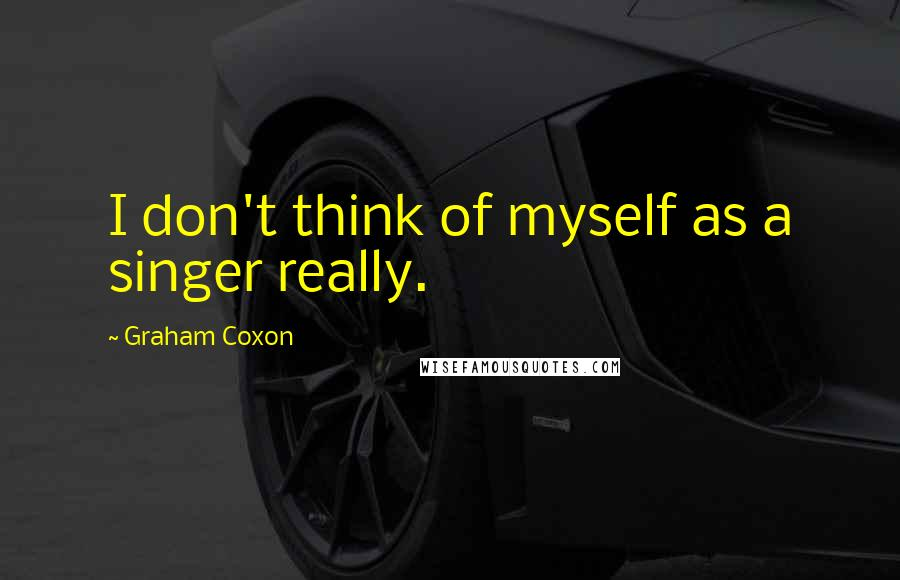 Graham Coxon quotes: I don't think of myself as a singer really.