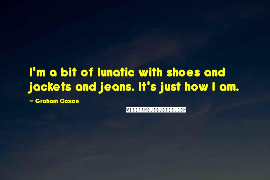 Graham Coxon quotes: I'm a bit of lunatic with shoes and jackets and jeans. It's just how I am.