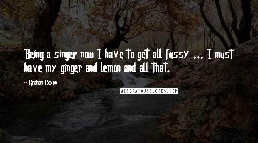 Graham Coxon quotes: Being a singer now I have to get all fussy ... I must have my ginger and lemon and all that.