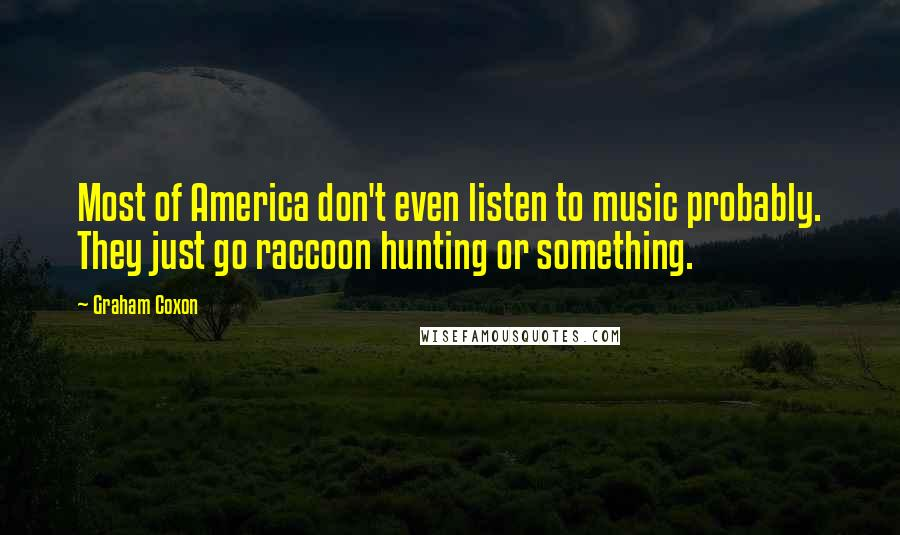 Graham Coxon quotes: Most of America don't even listen to music probably. They just go raccoon hunting or something.
