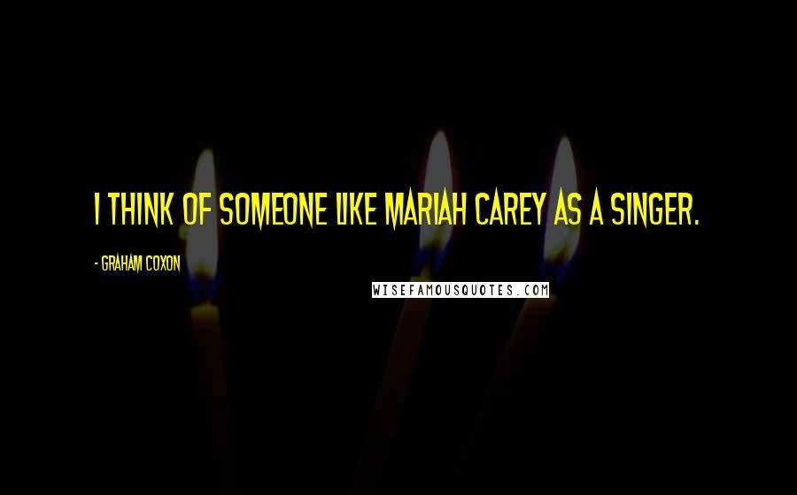 Graham Coxon quotes: I think of someone like Mariah Carey as a singer.